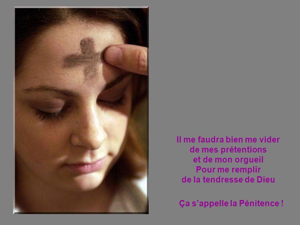 Il me faudra bien me vider de mes prétentions et de mon orgueil Pour me remplir de la tendresse de Dieu