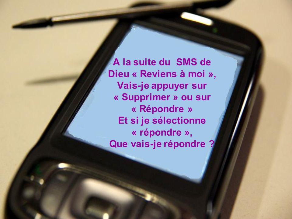 A la suite du SMS de Dieu « Reviens à moi », Vais-je appuyer sur « Supprimer » ou sur « Répondre » Et si je sélectionne « répondre », Que vais-je répondre