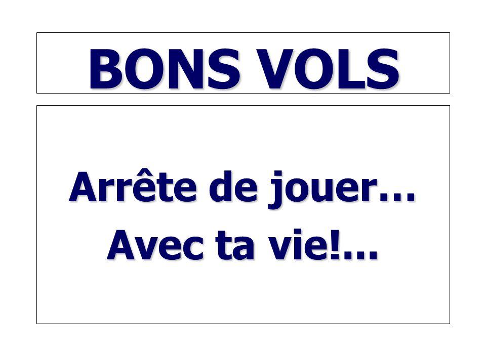 BONS VOLS Arrête de jouer… Avec ta vie!...