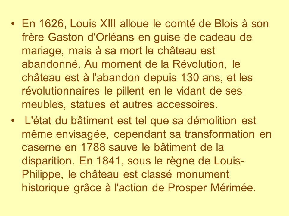 En 1626, Louis XIII alloue le comté de Blois à son frère Gaston d Orléans en guise de cadeau de mariage, mais à sa mort le château est abandonné. Au moment de la Révolution, le château est à l abandon depuis 130 ans, et les révolutionnaires le pillent en le vidant de ses meubles, statues et autres accessoires.