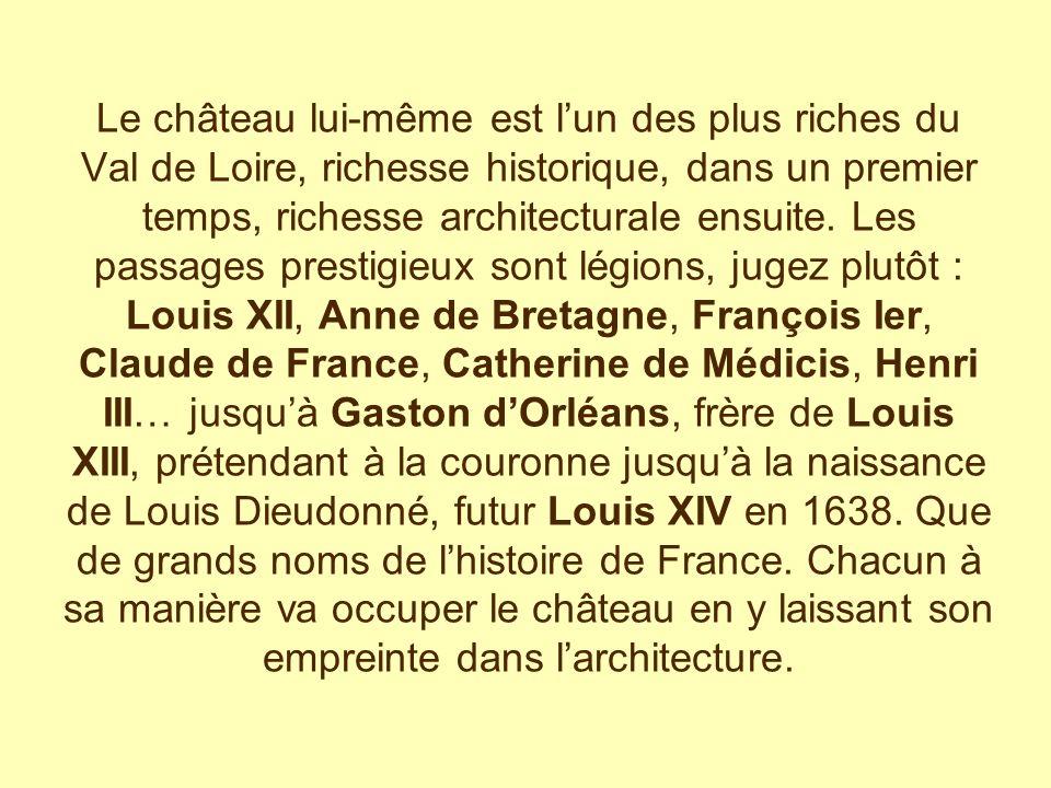 Le château lui-même est l'un des plus riches du Val de Loire, richesse historique, dans un premier temps, richesse architecturale ensuite.