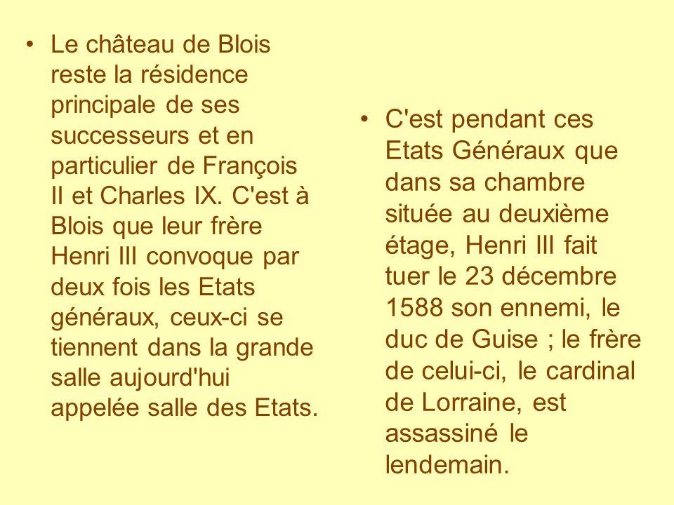 Le château de Blois reste la résidence principale de ses successeurs et en particulier de François II et Charles IX. C est à Blois que leur frère Henri III convoque par deux fois les Etats généraux, ceux-ci se tiennent dans la grande salle aujourd hui appelée salle des Etats.