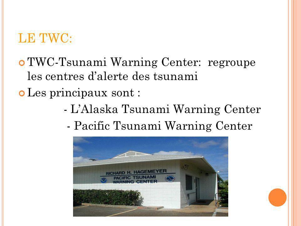 LE TWC: TWC-Tsunami Warning Center: regroupe les centres d'alerte des tsunami. Les principaux sont :