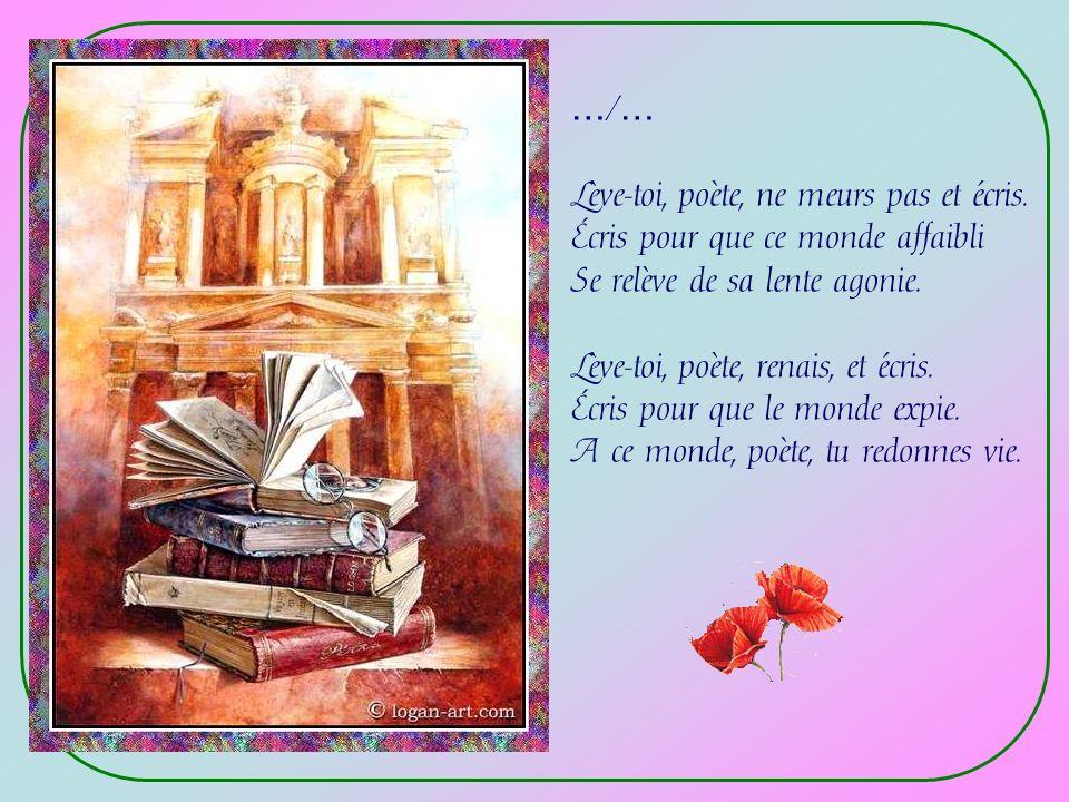 …/… Lève-toi, poète, ne meurs pas et écris. Écris pour que ce monde affaibli. Se relève de sa lente agonie.