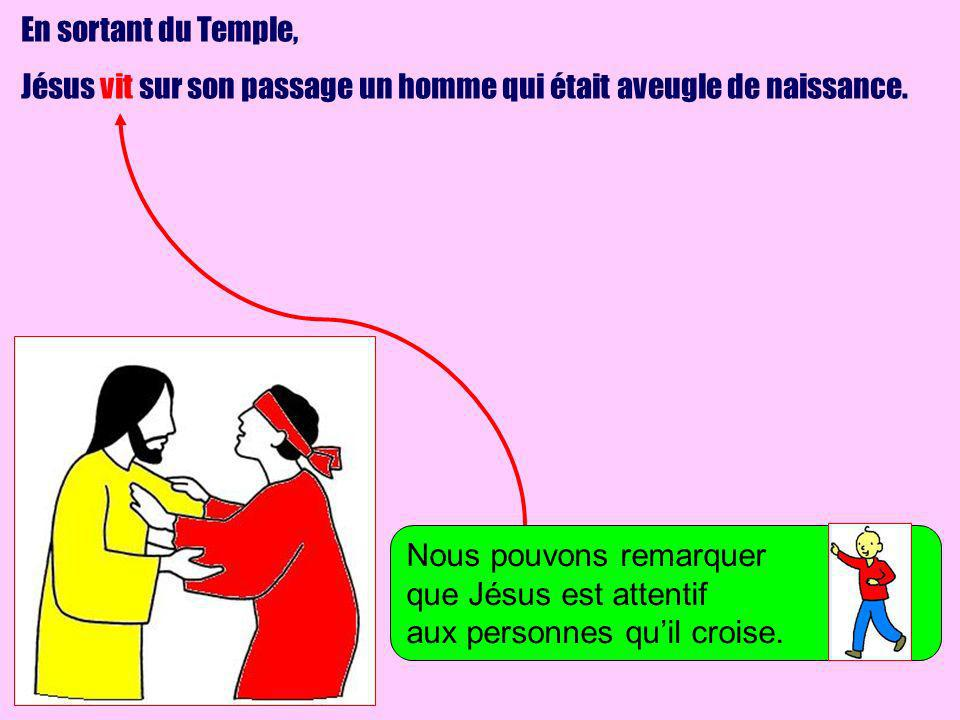 En sortant du Temple, Jésus vit sur son passage un homme qui était aveugle de naissance. Nous pouvons remarquer.