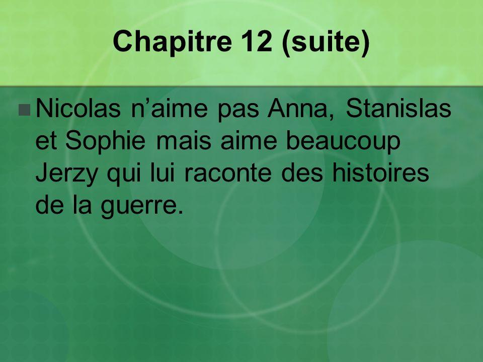 Chapitre 12 (suite) Nicolas n'aime pas Anna, Stanislas et Sophie mais aime beaucoup Jerzy qui lui raconte des histoires de la guerre.