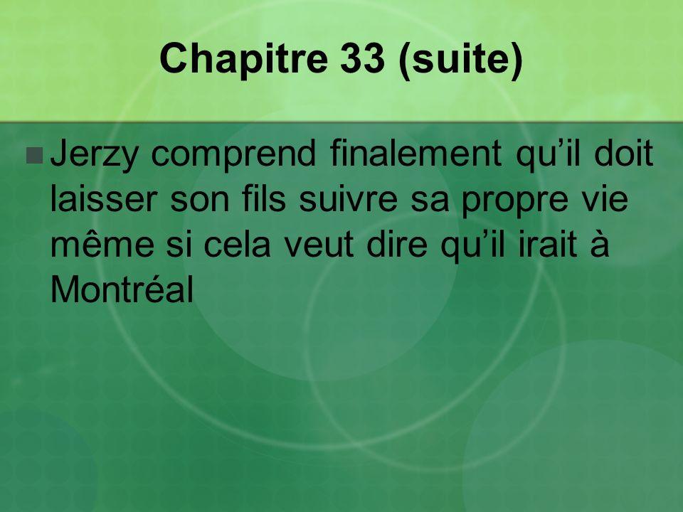 Chapitre 33 (suite) Jerzy comprend finalement qu'il doit laisser son fils suivre sa propre vie même si cela veut dire qu'il irait à Montréal.