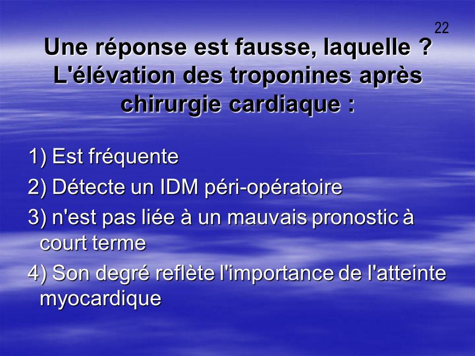 22 Une réponse est fausse, laquelle L élévation des troponines après chirurgie cardiaque : 1) Est fréquente.