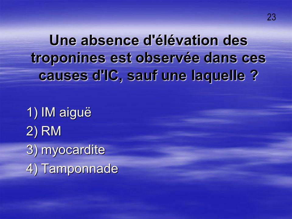 23 Une absence d élévation des troponines est observée dans ces causes d IC, sauf une laquelle 1) IM aiguë.