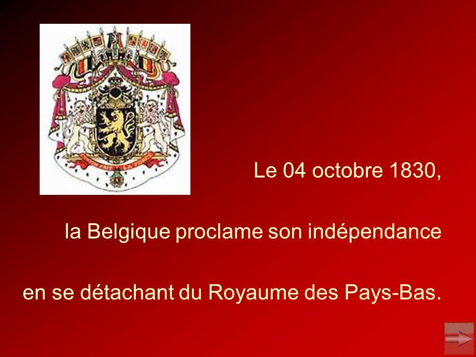 Le 04 octobre 1830, la Belgique proclame son indépendance en se détachant du Royaume des Pays-Bas.