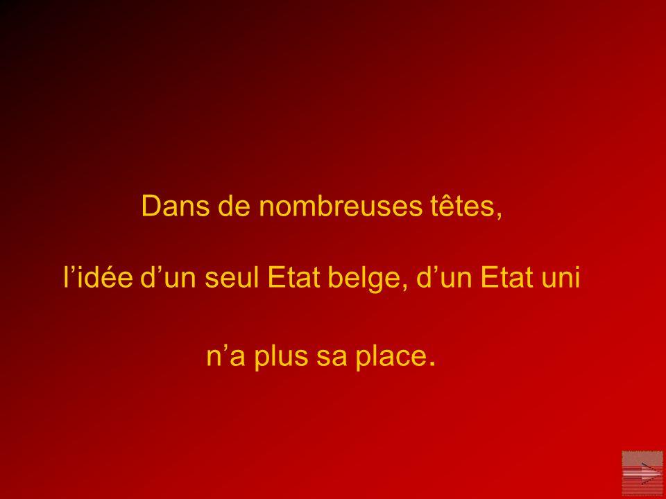 Dans de nombreuses têtes, l'idée d'un seul Etat belge, d'un Etat uni n'a plus sa place.