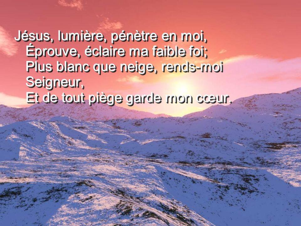 Jésus, lumière, pénètre en moi, Éprouve, éclaire ma faible foi; Plus blanc que neige, rends-moi Seigneur, Et de tout piège garde mon cœur.