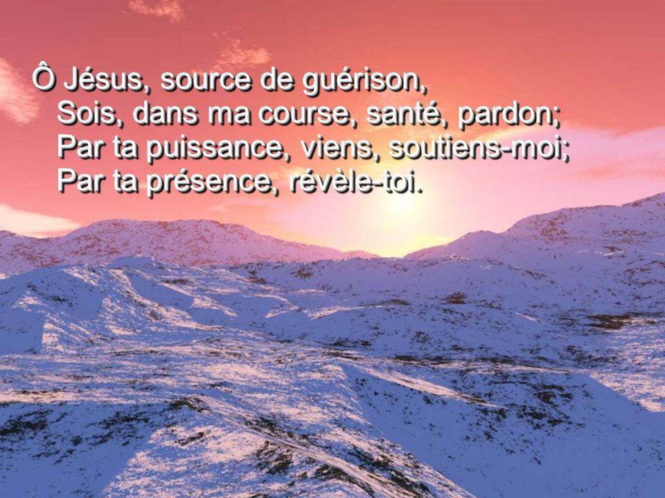 Ô Jésus, source de guérison, Sois, dans ma course, santé, pardon; Par ta puissance, viens, soutiens-moi; Par ta présence, révèle-toi.
