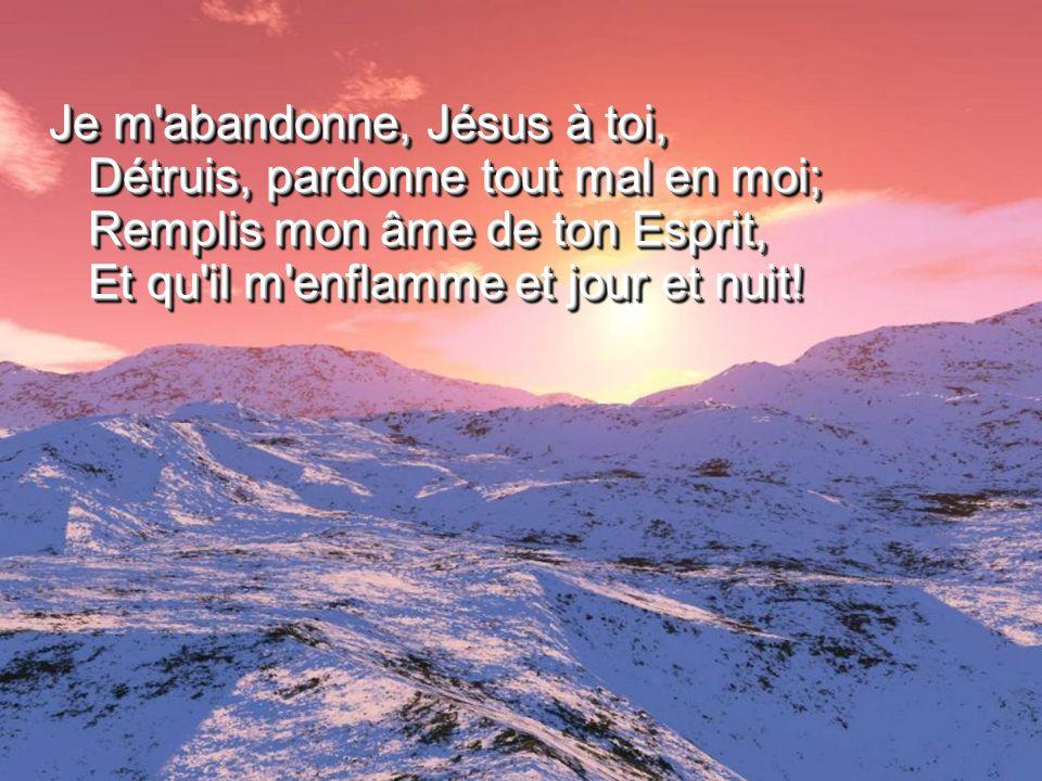 Je m abandonne, Jésus à toi, Détruis, pardonne tout mal en moi; Remplis mon âme de ton Esprit, Et qu il m enflamme et jour et nuit!
