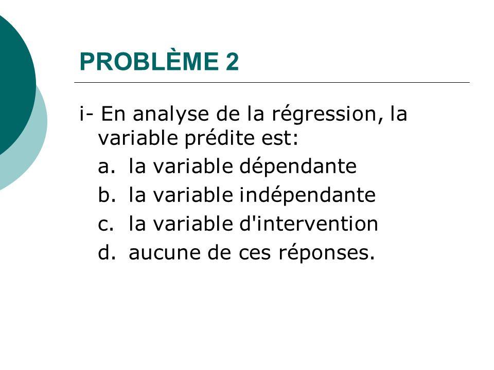 PROBLÈME 2 i- En analyse de la régression, la variable prédite est:
