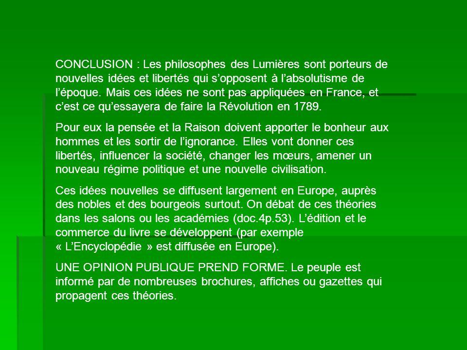 CONCLUSION : Les philosophes des Lumières sont porteurs de nouvelles idées et libertés qui s'opposent à l'absolutisme de l'époque. Mais ces idées ne sont pas appliquées en France, et c'est ce qu'essayera de faire la Révolution en 1789.