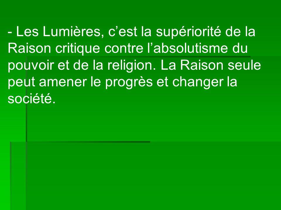 - Les Lumières, c'est la supériorité de la Raison critique contre l'absolutisme du pouvoir et de la religion.