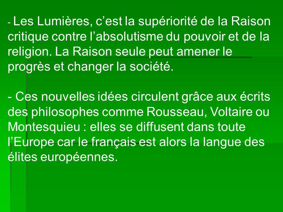 - Les Lumières, c'est la supériorité de la Raison critique contre l'absolutisme du pouvoir et de la religion. La Raison seule peut amener le progrès et changer la société.