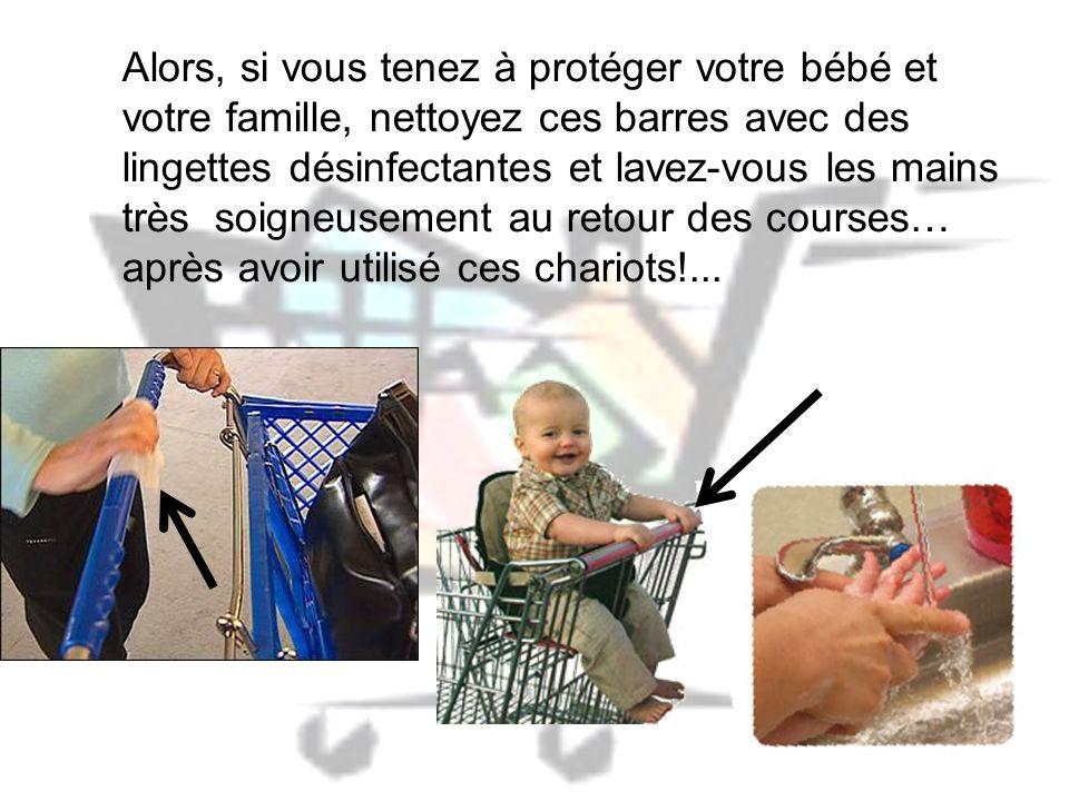 Alors, si vous tenez à protéger votre bébé et votre famille, nettoyez ces barres avec des lingettes désinfectantes et lavez-vous les mains très soigneusement au retour des courses… après avoir utilisé ces chariots!...