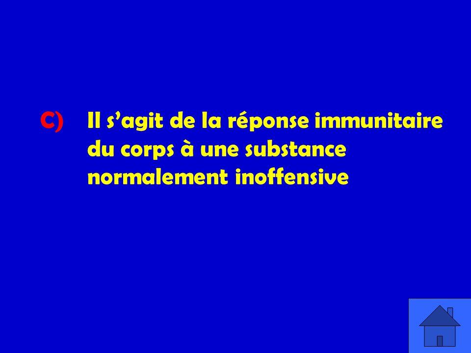 C). Il s'agit de la réponse immunitaire. du corps à une substance