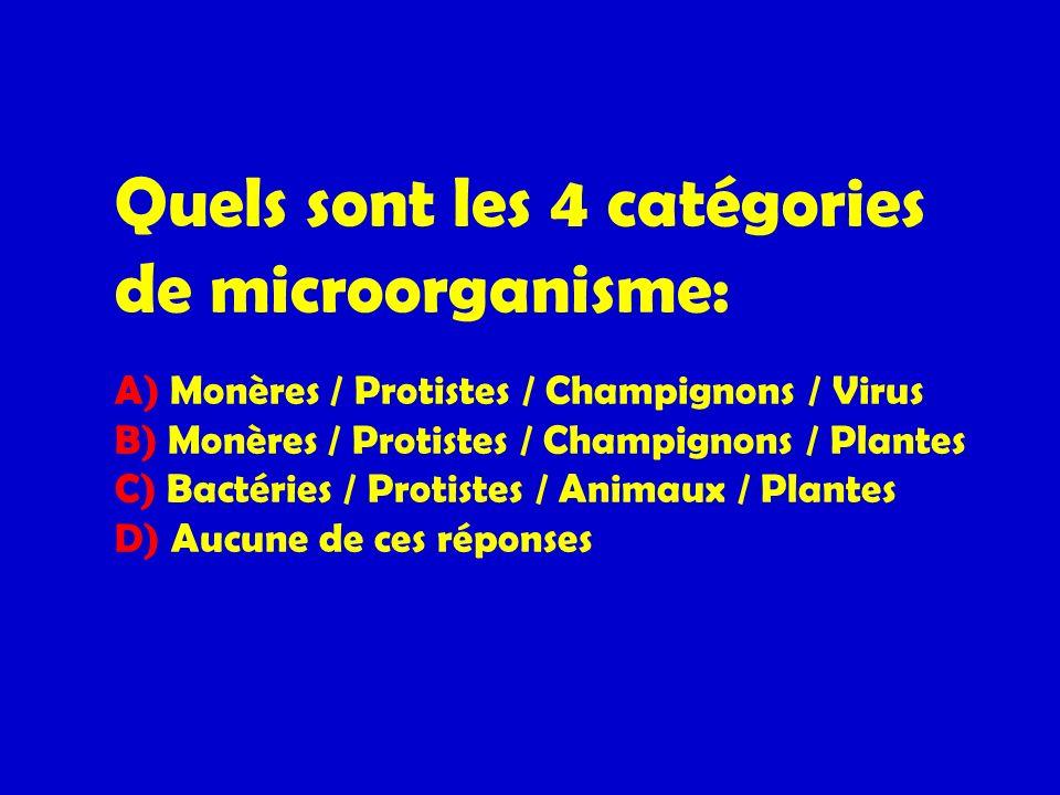 Quels sont les 4 catégories de microorganisme: A) Monères / Protistes / Champignons / Virus B) Monères / Protistes / Champignons / Plantes C) Bactéries / Protistes / Animaux / Plantes D) Aucune de ces réponses