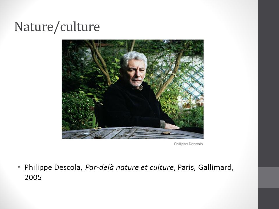 Nature/culture Philippe Descola, Par-delà nature et culture, Paris, Gallimard, 2005.