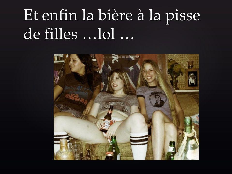 Et enfin la bière à la pisse de filles …lol …
