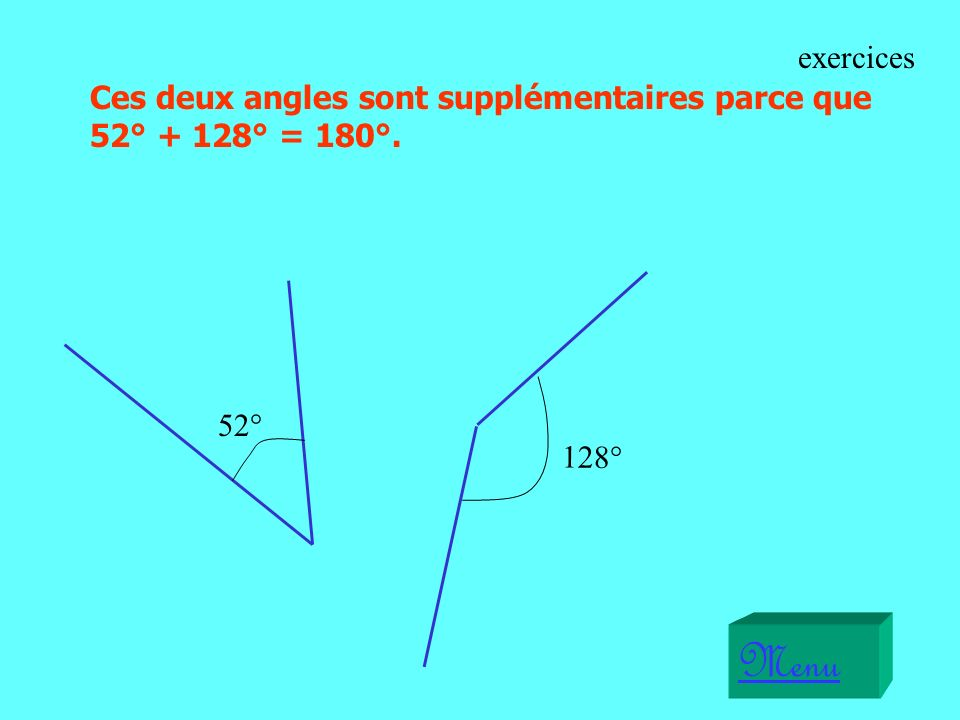 exercices Ces deux angles sont supplémentaires parce que 52° + 128° = 180°. 52° 128° Menu