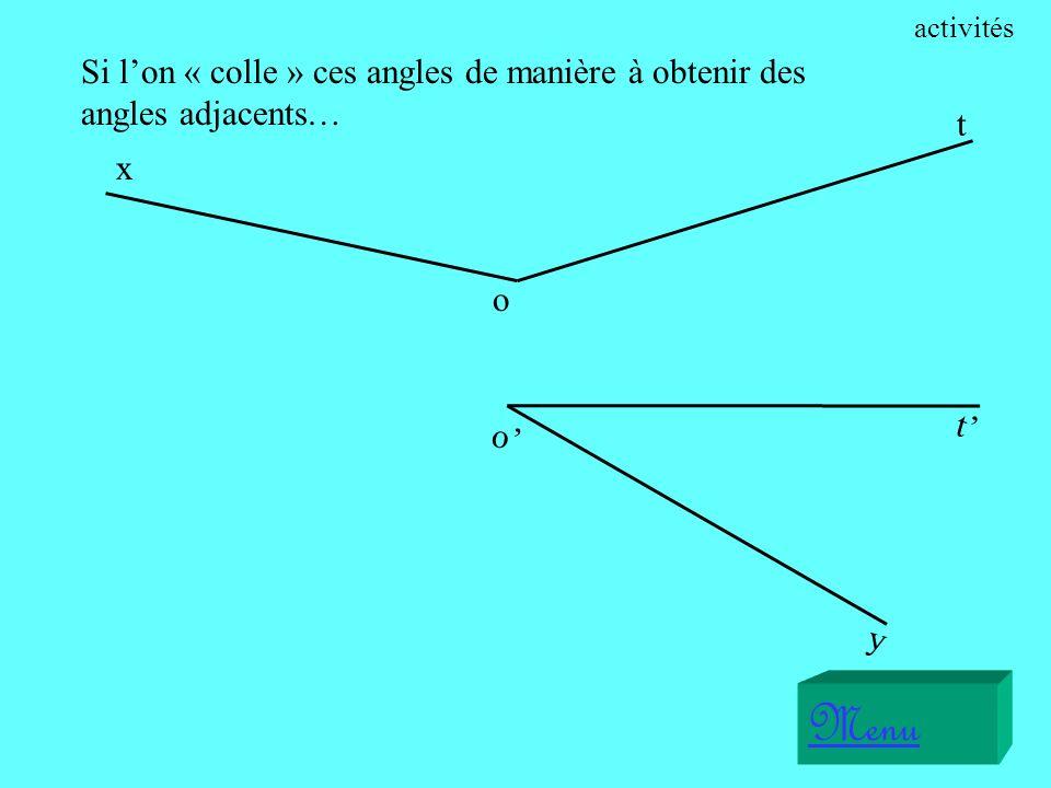 activités Si l'on « colle » ces angles de manière à obtenir des angles adjacents… t. x. o. t' o'