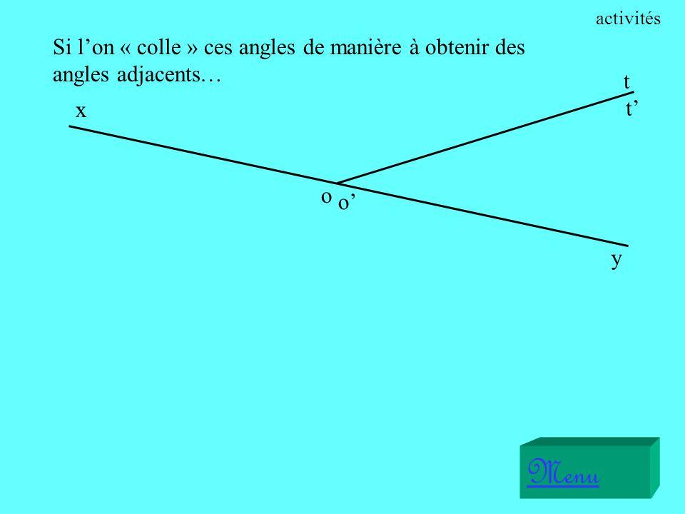 activités Si l'on « colle » ces angles de manière à obtenir des angles adjacents… t. x. t' o. o'