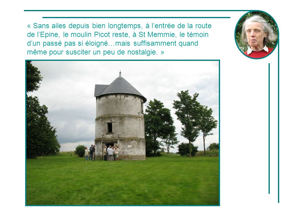 « Sans ailes depuis bien longtemps, à l'entrée de la route de l'Epine, le moulin Picot reste, à St Memmie, le témoin d'un passé pas si éloigné…mais suffisamment quand même pour susciter un peu de nostalgie. »