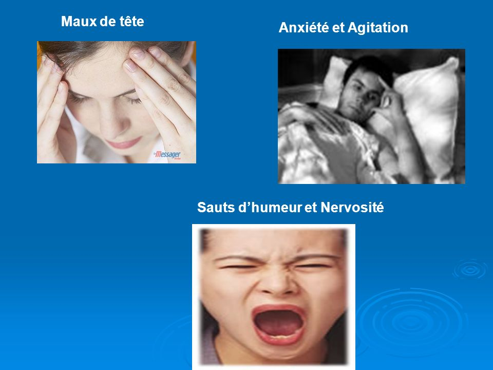 Anxiété et Agitation Maux de tête Sauts d'humeur et Nervosité