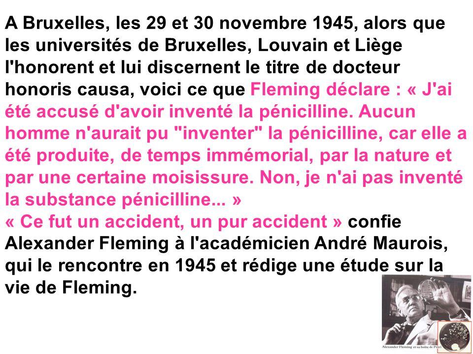 A Bruxelles, les 29 et 30 novembre 1945, alors que les universités de Bruxelles, Louvain et Liège l honorent et lui discernent le titre de docteur honoris causa, voici ce que Fleming déclare : « J ai été accusé d avoir inventé la pénicilline. Aucun homme n aurait pu inventer la pénicilline, car elle a été produite, de temps immémorial, par la nature et par une certaine moisissure. Non, je n ai pas inventé la substance pénicilline... »