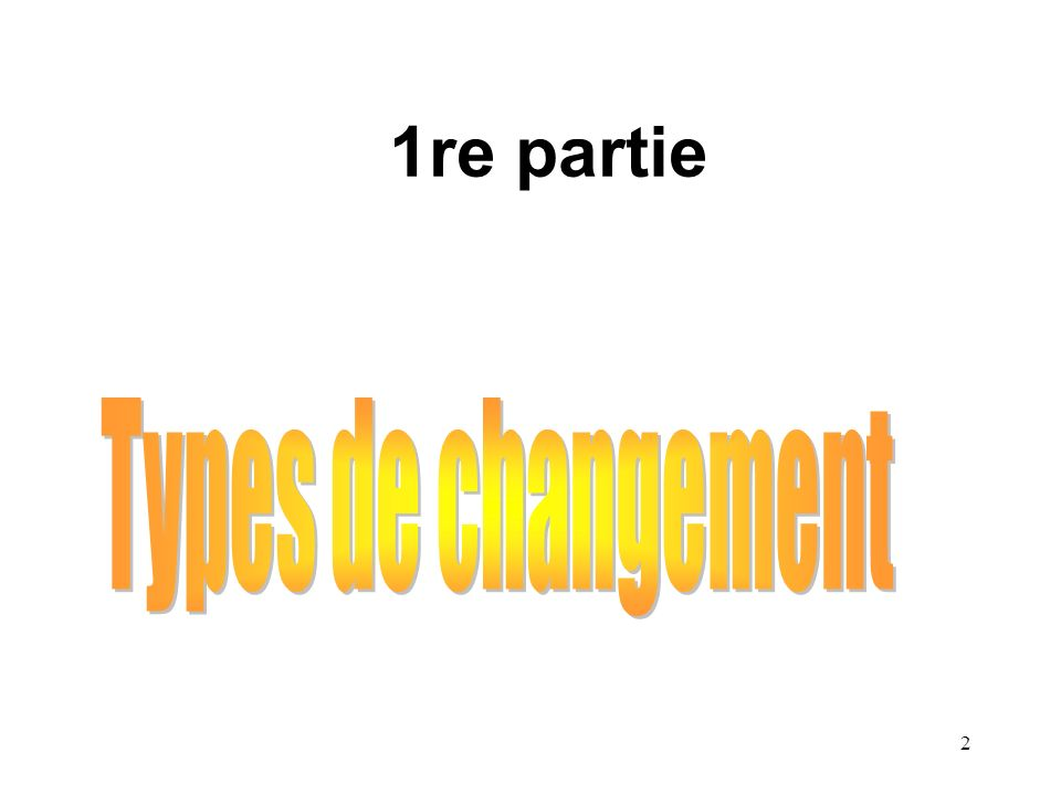 1re partie Types de changement