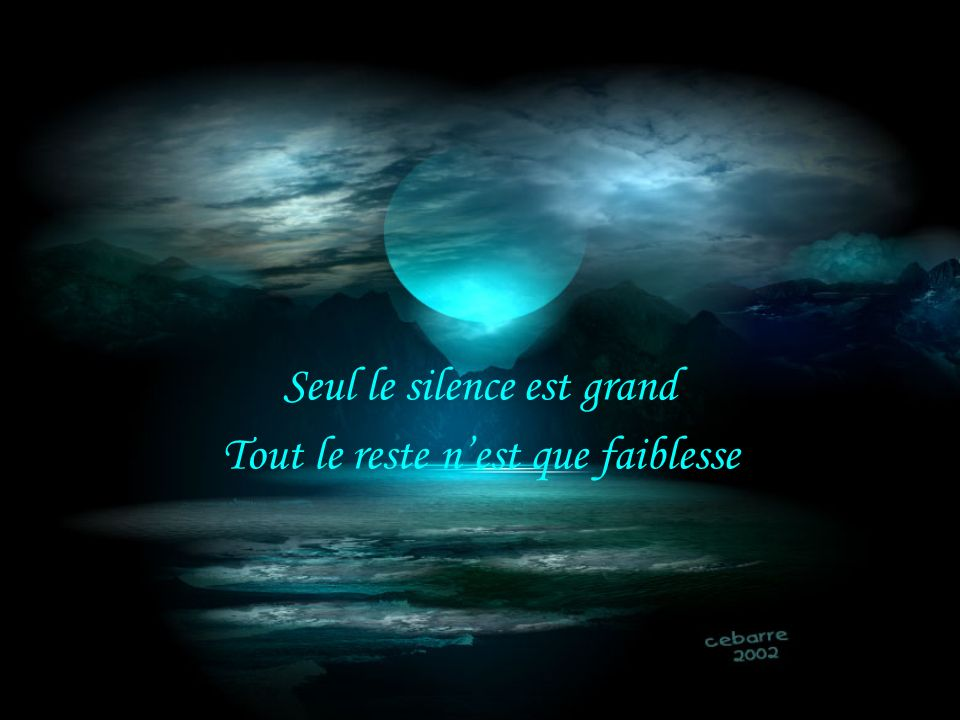 Seul le silence est grand Tout le reste n'est que faiblesse