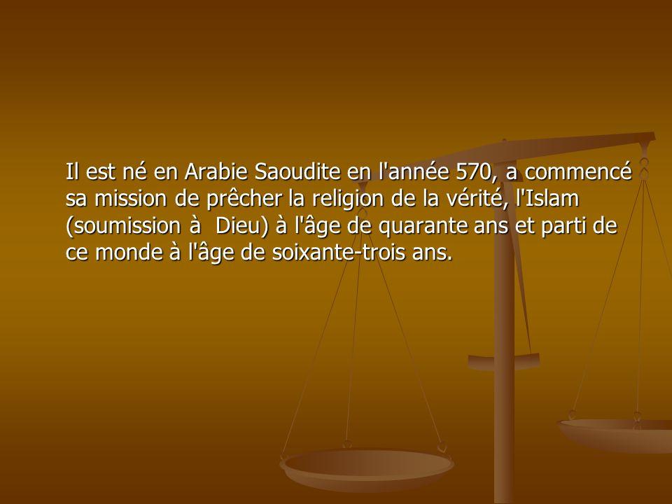 Il est né en Arabie Saoudite en l année 570, a commencé sa mission de prêcher la religion de la vérité, l Islam (soumission à Dieu) à l âge de quarante ans et parti de ce monde à l âge de soixante-trois ans.