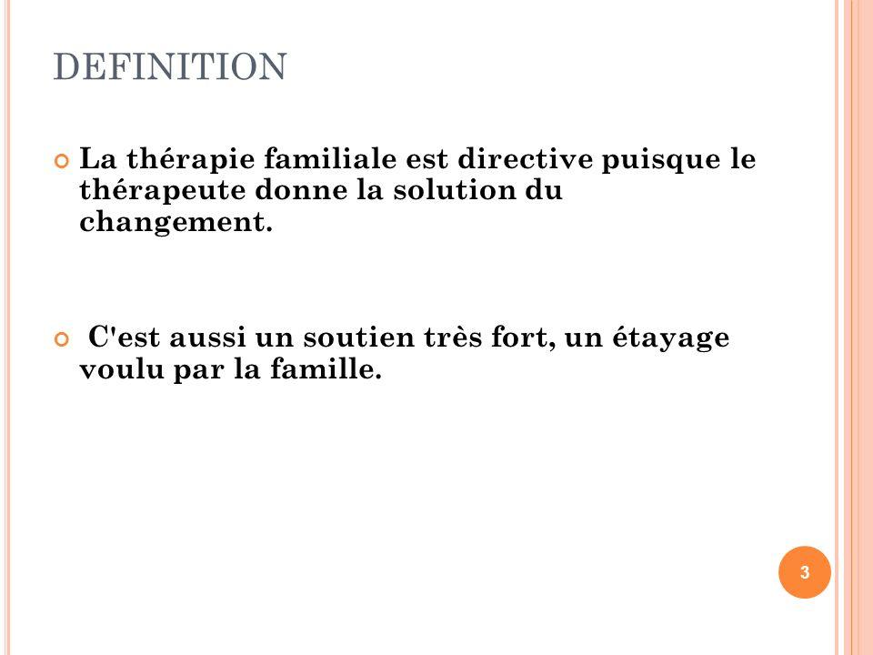 DEFINITION La thérapie familiale est directive puisque le thérapeute donne la solution du changement.