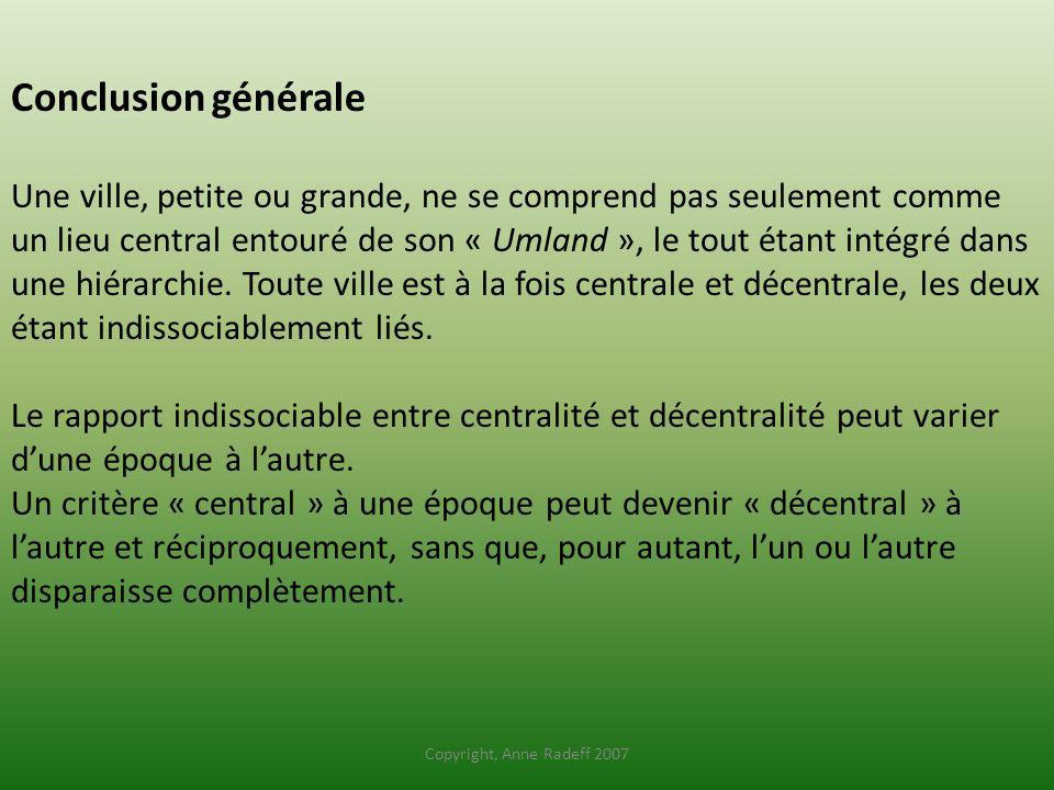 Conclusion générale Une ville, petite ou grande, ne se comprend pas seulement comme un lieu central entouré de son « Umland », le tout étant intégré dans une hiérarchie. Toute ville est à la fois centrale et décentrale, les deux étant indissociablement liés. Le rapport indissociable entre centralité et décentralité peut varier d'une époque à l'autre. Un critère « central » à une époque peut devenir « décentral » à l'autre et réciproquement, sans que, pour autant, l'un ou l'autre disparaisse complètement.
