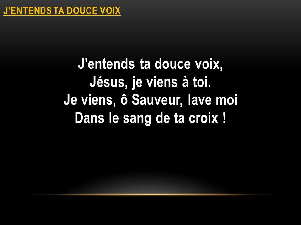 J ENTENDS TA DOUCE VOIX J entends ta douce voix, Jésus, je viens à toi.
