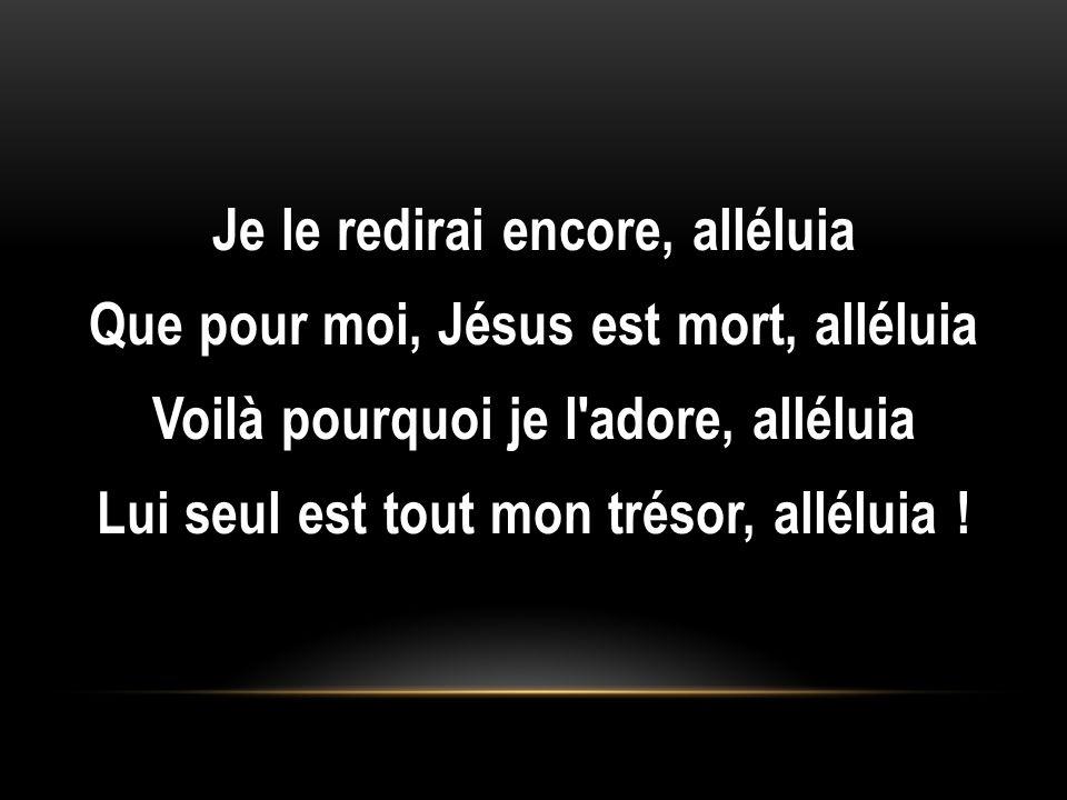 Je le redirai encore, alléluia Que pour moi, Jésus est mort, alléluia Voilà pourquoi je l adore, alléluia Lui seul est tout mon trésor, alléluia !