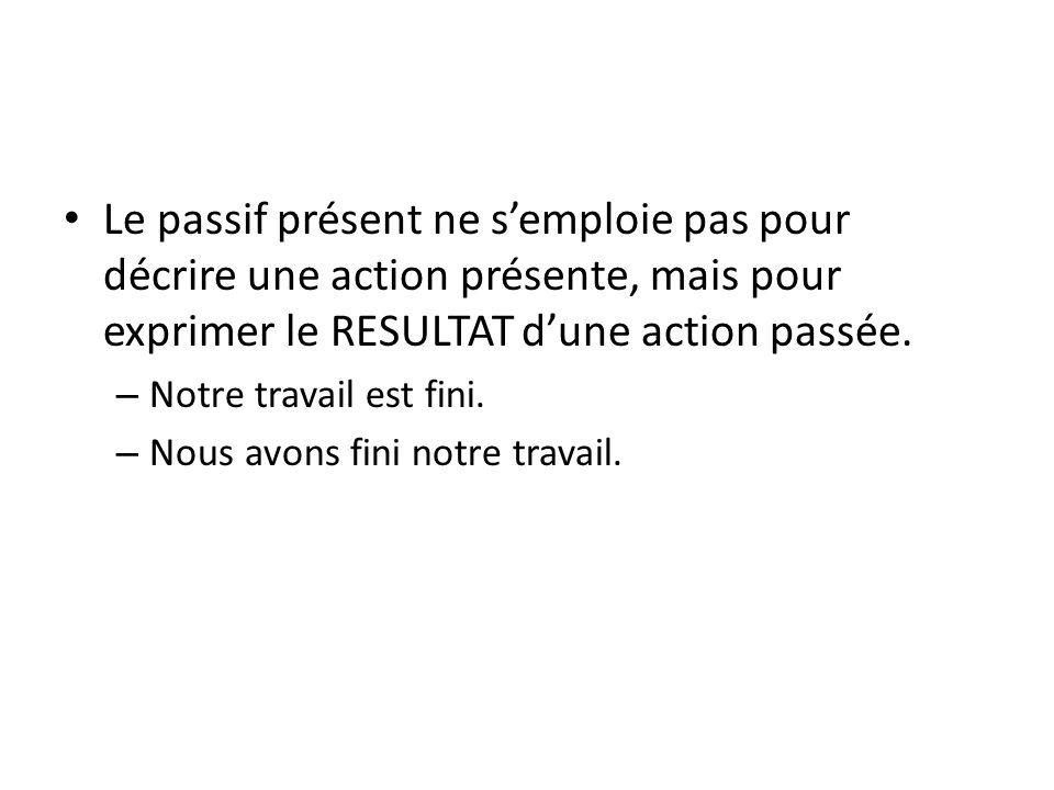 Le passif présent ne s'emploie pas pour décrire une action présente, mais pour exprimer le RESULTAT d'une action passée.