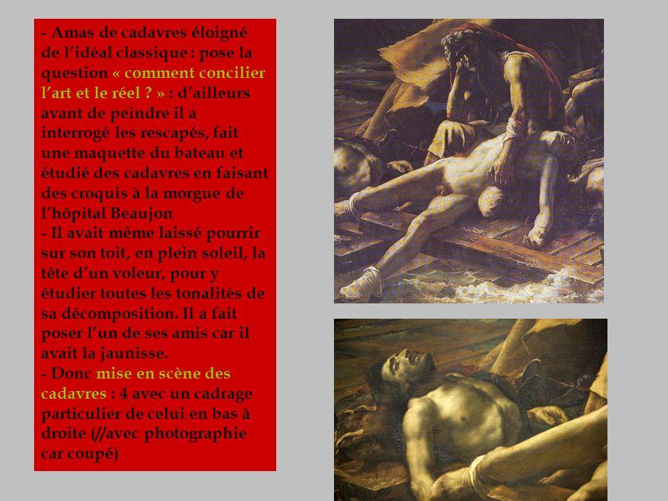 - Amas de cadavres éloigné de l'idéal classique : pose la question « comment concilier l'art et le réel » : d'ailleurs avant de peindre il a interrogé les rescapés, fait une maquette du bateau et étudié des cadavres en faisant des croquis à la morgue de l'hôpital Beaujon