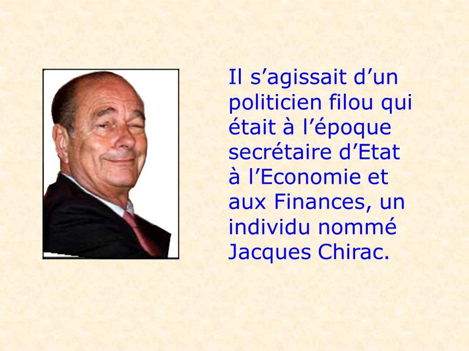Il s'agissait d'un politicien filou qui était à l'époque secrétaire d'Etat à l'Economie et aux Finances, un individu nommé Jacques Chirac.