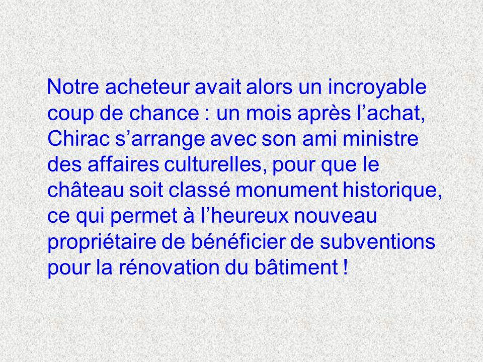 Notre acheteur avait alors un incroyable coup de chance : un mois après l'achat, Chirac s'arrange avec son ami ministre des affaires culturelles, pour que le château soit classé monument historique, ce qui permet à l'heureux nouveau propriétaire de bénéficier de subventions pour la rénovation du bâtiment !