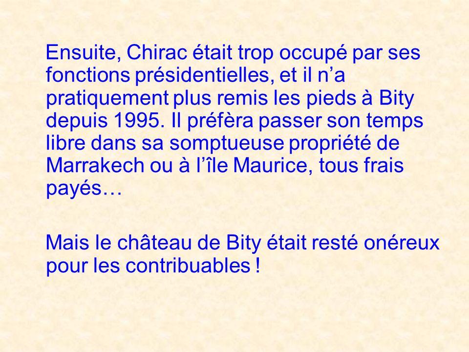 Ensuite, Chirac était trop occupé par ses fonctions présidentielles, et il n'a pratiquement plus remis les pieds à Bity depuis 1995. Il préfèra passer son temps libre dans sa somptueuse propriété de Marrakech ou à l'île Maurice, tous frais payés…