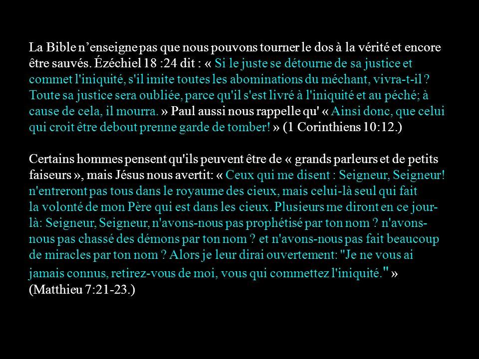 La Bible n'enseigne pas que nous pouvons tourner le dos à la vérité et encore être sauvés. Ézéchiel 18 :24 dit : « Si le juste se détourne de sa justice et commet l iniquité, s il imite toutes les abominations du méchant, vivra-t-il Toute sa justice sera oubliée, parce qu il s est livré à l iniquité et au péché; à cause de cela, il mourra. » Paul aussi nous rappelle qu « Ainsi donc, que celui qui croit être debout prenne garde de tomber! » (1 Corinthiens 10:12.)