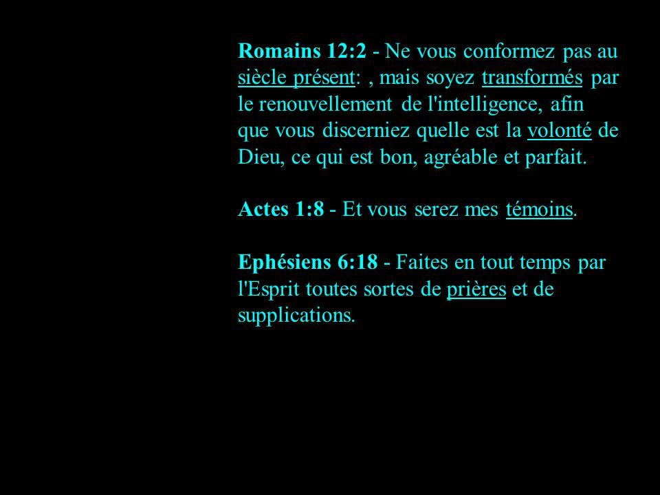 Romains 12:2 - Ne vous conformez pas au siècle présent: , mais soyez transformés par le renouvellement de l intelligence, afin que vous discerniez quelle est la volonté de Dieu, ce qui est bon, agréable et parfait.