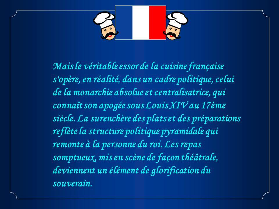 Mais le véritable essor de la cuisine française s opère, en réalité, dans un cadre politique, celui de la monarchie absolue et centralisatrice, qui connaît son apogée sous Louis XIV au 17ème siècle.