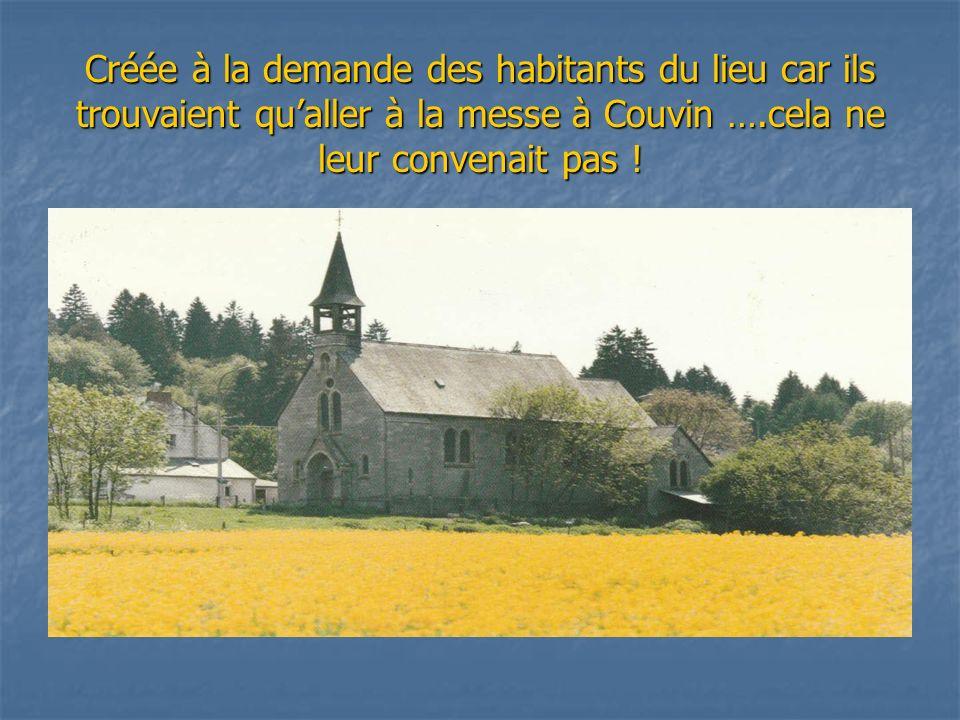 Créée à la demande des habitants du lieu car ils trouvaient qu'aller à la messe à Couvin ….cela ne leur convenait pas !