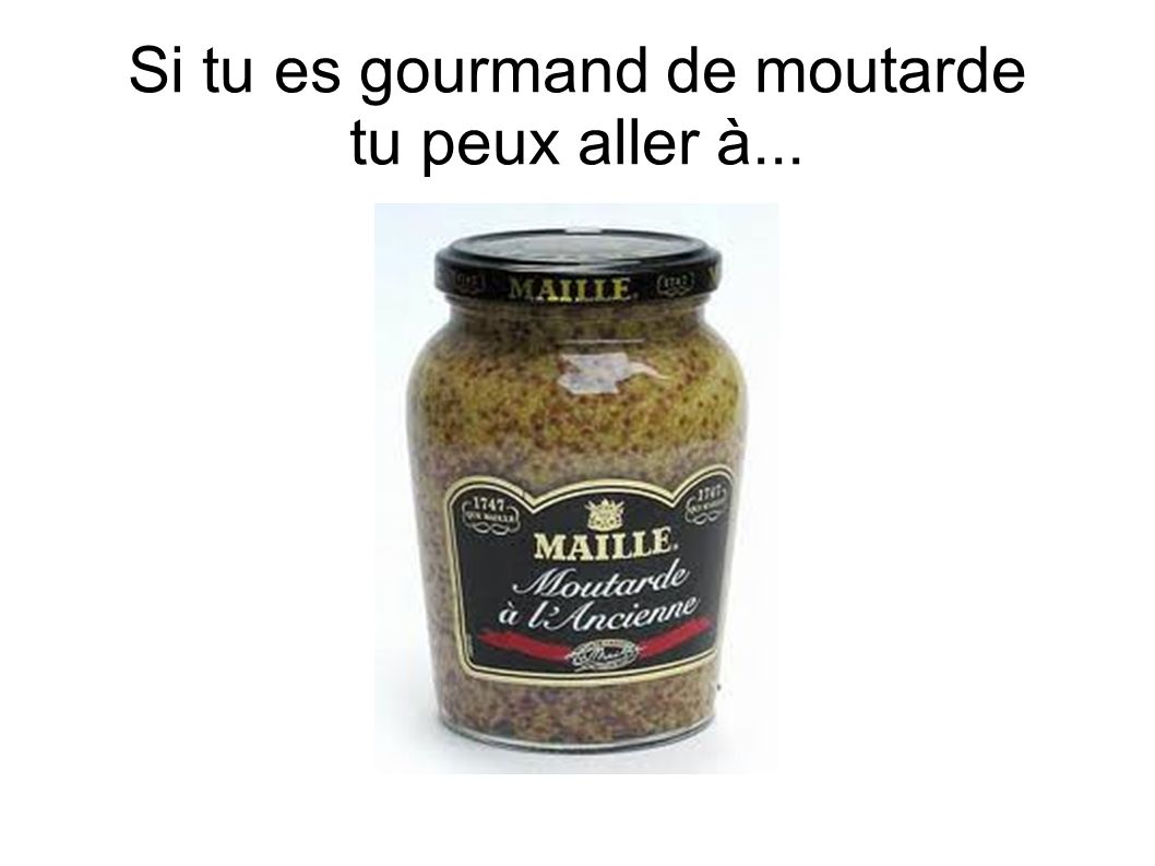 Si tu es gourmand de moutarde tu peux aller à...